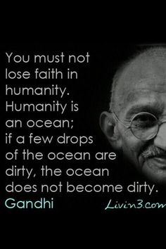 You must not lose faith in humanity. Humanity is an ocean; if a few drops of the ocean are dirty, the ocean does not become dirty - Gandhi