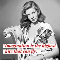 """Imagination is the highest kite that can fly."" - Lauren Bacall"