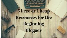 5 Free or Cheap Resources for the Beginning Blogger
