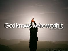 God KNOWS we're worth it<3