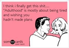 "I think i finally get this shit...... ""Adulthood"" is mostly about being tired and wishing you hadn't made plans. 