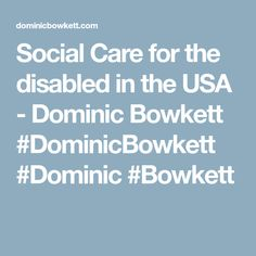 Social Care for the disabled in the USA - Dominic Bowkett #DominicBowkett #Dominic #Bowkett
