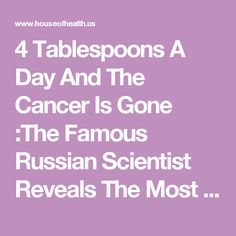 4 Tablespoons A Day And The Cancer Is Gone :The Famous Russian Scientist Reveals The Most Powerful Homemade Cancer Remedy - The House of Health