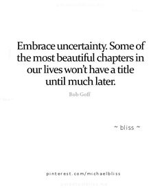 Embrace uncertainty. Some of the most beautiful chapters in our lives won't have a title until much later.