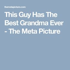 This Guy Has The Best Grandma Ever - The Meta Picture