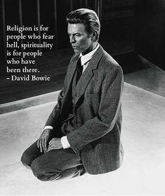 """Religion is for people who fear hell, spirituality is for people who have been there."" David Bowie"