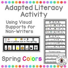 Lesson for students who are non-writers to make complete sentences using visual supports.Targeted vocabulary words: spring, bird, sun, clouds, grass, flowersProduct includes:* Visual model of 10 different sentences* Large word/picture cards for group use* Small word/picture card strips for individual student useHave your students use the visual model to glue pictures in the correct order to make 10 complete sentences.