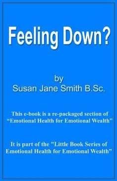 Feeling Down? (Little Book Series of Emotional Health For Emotional Wealth) by Susan Jane Smith, http://www.amazon.co.uk/gp/product/B00ANN1FBC/ref=cm_sw_r_pi_alp_CGf5qb1HF9QT2
