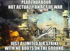 How much propaganda can one stand? Pearl Harbor: Not actually an act of war. Just a limited air strike with no boots on the ground.