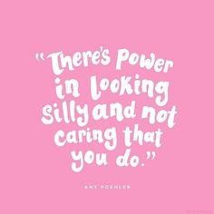 """There's power in looking silly and not caring that you do."" 