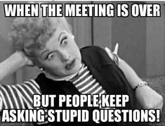I love Lucy and I hate stupid questions! Don't miss all of our funny meeting m.,Funny, Funny Categories Fuunyy I love Lucy and I hate stupid questions! Don't miss all of our funny meeting memes - share with your coworkers I Love Lucy, Memes Humor, Funny Humor, Funny Stuff, Ecards Humor, Funny Office Humor, Hilarious Work Memes, Job Memes, Lmfao Funny