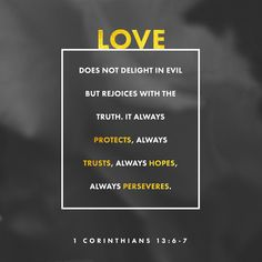 Love does not delight in evil but rejoices with the truth. It always protects, always trusts, always hopes, always perseveres.