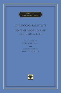 Coluccio Salutati, On the World and Religious Life, translated by Tina Marshall, introduction by Ronald G. Witt, Harvard University Press, The I Tatti Renaissance Library, hardback, 416 pages, 25 €. Commander sur Abebooks : http://www.abebooks.fr/servlet/BookDetailsPL?bi=12890581453&searchurl=kn%3Dsalutati%26amp%3Bsortby%3D0%26amp%3Bvci%3D57854540