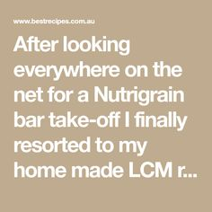 After looking everywhere on the net for a Nutrigrain bar take-off I finally resorted to my home made LCM recipe and altered the Rice Bubbles for Nutrigrain and it worked. The kids love it.