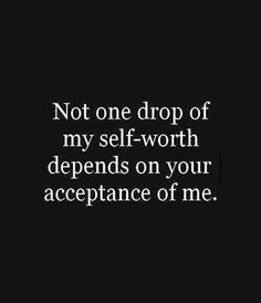 Not at all. My self worth doesn't depend on anyone other than myself.