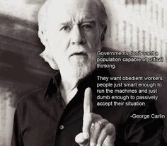 "George Carlin~ Government don't want a population capable of critical thinking.  They want obedient workers, people just smart enought to run machines and just dumb enough to passively accept their situation.  ""I want a nation of workers, not thinkers"" - J.D Rockefeller"