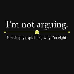 I'm not arguing.  I'm simply explaining why I'm right.