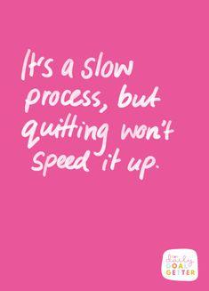It's a slow process, but quitting won't speed it up. #goals #motivation #motivationalquotes