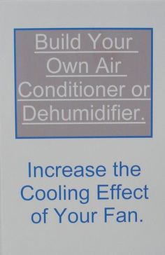 http://dehumidifiersystems.com/build-your-own-air-conditioner-or-dehumidifier-increase-the-cooling-effect-of-your-fan/ This publication gives details on properly preparing chilled or frozen containers and arranging them to cool a fan's airflow. The arrangements described are meant to give the reader ideas for inexpensive ways to cool and lower the humidity of interior spaces. Examples given can be used to supplement or replace an air conditioner ...