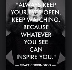 Quotes: Always keep your eyes open. Keep watching because whatever you can see can inspire you - Grace Coddington Words Quotes, Me Quotes, Motivational Quotes, Inspirational Quotes, Sayings, Motivational Speakers, Writing Quotes, Essay Writing, Daily Quotes
