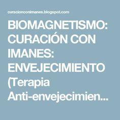 BIOMAGNETISMO: CURACIÓN CON IMANES: ENVEJECIMIENTO (Terapia Anti-envejecimiento): Tratamiento complementario mediante biomagnetismo, suplementación y ionización.