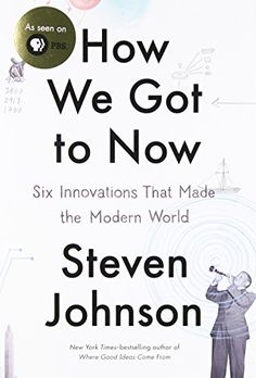 How We Got to Now: Six Innovations That Made the Modern World by Steven Johnson Walter Sci/Eng Library Sci/Eng Books (Level F) (T14.5 .J64 2014 )