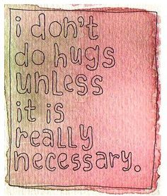 yeah ... i'm not really a hugger! I hug for 3 reason. 1.You are sad 2.I'm hiding from someone 3.You won't accept a handshake or a nod.