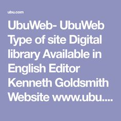 UbuWeb- UbuWeb  Type of site  Digital library  Available in	English  Editor	Kenneth Goldsmith  Website	www.ubu.com  Alexa rank	156,485 (as of June 2012)[1]  Commercial	no  Registration	none  Current status	Online  UbuWeb is a large web-based educational resource for avant-garde material available on the internet, founded in 1996 by poet Kenneth Goldsmith. It offers visual, concrete and sound poetry, expanding to include film and sound art mp3 archives.