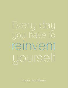 Everyday you have to reinvent yourself. -Oscar de la Renta