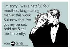 Funny Flirting Ecard: I'm sorry I was a hateful, foul mouthed, binge eating maniac this week. But now that I've got my period, hold me & tell me I'm pretty.