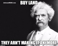 50 Must Have Real Estate memes [35] Real estate memes - Buy land they aren't making it anymore. One of the most famous #realestatequotes of all time. Delivered by #Marktwain arguably the greatest #americanauthor of all time.