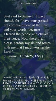 "Saul said to Samuel, ""I have sinned, for I have transgressed the commandment of the Lord and your words, because I feared the people and obeyed their voice. Now therefore, please pardon my sin and return with me that I may worship the Lord.""(1 Samuel 15:24-25, ESV)15:24サウルはサムエルに言った、「わたしは主の命令とあなたの言葉にそむいて罪を犯しました。民を恐れて、その声に聞き従ったからです。 15:25どうぞ、今わたしの罪をゆるし、わたしと一緒に帰って、主を拝ませてください」。(口語訳)"