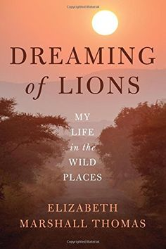 Dreaming of Lions: My Life in the Wild Places by Elizabeth Marshall Thomas