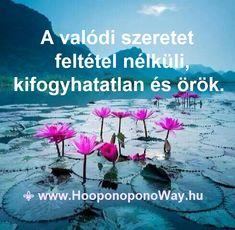 Hálát adok a mai napért. Azt kapod, amit adsz. Az életben minden visszatér. Hogy hol és mikor, csak Isten tudja. Szeresd magad, hogy képes legyél másokat is szeretni. A valódi szeretet feltétel nélküli, kifogyhatatlan és örök.  Így szeretlek, Élet!  Köszönöm. Szeretlek ❤  ⚜ Ho'oponoponoWay Magyarország