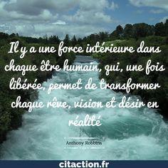 """""""Il y a une force intérieure dans chaque être humain, qui une fois libérée, permet de transformer chaque rêve, vision et désir en réalité."""" Anthony Robbins"""
