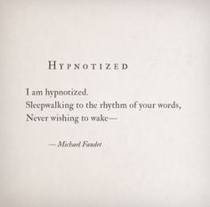 """""""I am hypnotized. Sleepwalking to the rhythm of your words, Never wishing to wake"""" -Michael Faudet"""