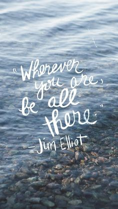 Wherever you are, be all there ~Jim Elliot