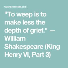 """""""To weep is to make less the depth of grief.""""  — William Shakespeare (King Henry VI, Part 3)"""