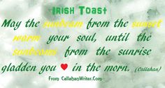 Irish Toast:  May the sunbeam from the sunset warm your soul until the sunbeam from the sunrise gladden your soul. CallahanWriter.com has the Internets largest collection of Irish Toasts and Irish memes.