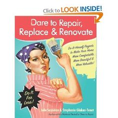 Dare to Repair, Replace & Renovate: Do-It-Herself Projects to Make Your Home More Comfortable, More Beautiful & More Valuable! [