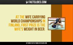 At the Wife Carrying World Championships in Finland, first prize is the wife's weight in beer. Wtf Fun Facts, Random Facts, Facts You Didnt Know, Did You Know, Finland Facts, Fact Slides, World Happiness, First Prize, Medical Mnemonics