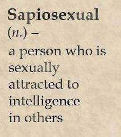 Sapiosexual. Attracted to intelligence.