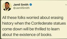 Books! It is almost like some people have never heard of them. Also, move the statues to confederate cemeteries like the Baltimore Mayor did.