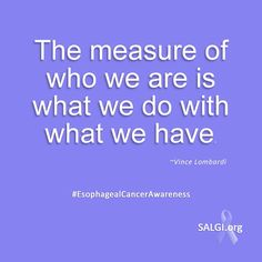 """""""The measure of who we are is what we do with what we have."""" ~Vincent Lombardi   #EsophagealCancer #EsophagealCancerAwareness  #AllPeriwinkleEverything™"""