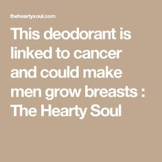 This deodorant is linked to cancer and could make men grow breasts : The Hearty Soul