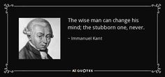 The wise man can change his mind; the stubborn one, never. - Immanuel Kant