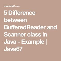 5 Difference between BufferedReader and Scanner class in Java - Example   Java67