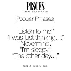 Zodiac Pisces Popular Phrases. For much more on the zodiac signs, click here.