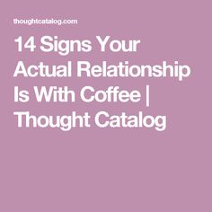 14 Signs Your Actual Relationship Is With Coffee | Thought Catalog