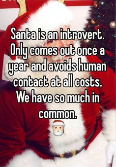 """Santa is an introvert. Only comes out once a year and avoids human contact at all costs. We have so much in common. """